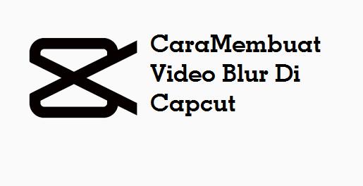Membuat Video Blur Di Capcut